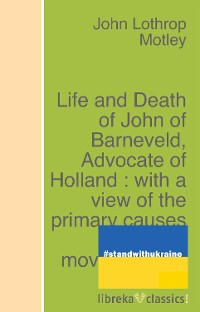 Cover Life and Death of John of Barneveld, Advocate of Holland : with a view of the primary causes and movements of the Thirty Years' War - Complete (1614-23)