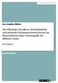 Cover Das Flüchtige bewahren. Herkömmliche und moderne Dokumentationssysteme zur Reproduktion einer Choreografie im (Bühnen-)Tanz