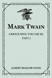 Cover Mark Twain: A Biography. Volume III, Part 1: 1900-1907