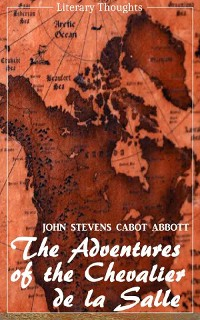 Cover The Adventures of the Chevalier de la Salle and his Companions: In Their Explorations of the Prairies (John Stevens Cabot Abbott) - comprehensive & illustrated - (Literary Thoughts Edition)