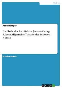 Cover Die Rolle der Architektur. Johann Georg Sulzers Allgemeine Theorie der Schönen Künste