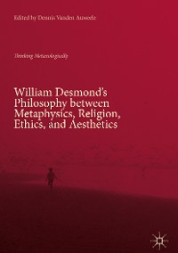 Cover William Desmond's Philosophy between Metaphysics, Religion, Ethics, and Aesthetics