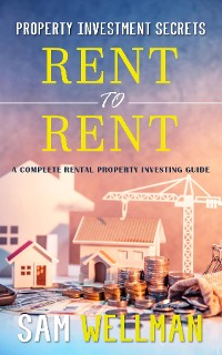 Cover Property Investment Secrets - Rent to Rent: A Complete Rental Property Investing Guide