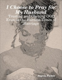 Cover I Choose to Pray for My Husband:  Trusting and Obeying GOD Even in the Hardest Times of Marriage