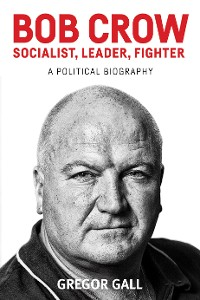 Cover Bob Crow: Socialist, leader, fighter