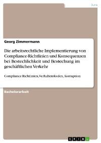 Cover Die arbeitsrechtliche Implementierung von Compliance-Richtlinien und Konsequenzen bei Bestechlichkeit und  Bestechung im geschäftlichen Verkehr