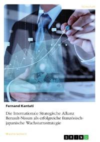 Cover Die Internationale Strategische Allianz Renault-Nissan als erfolgreiche französisch-japanische Wachstumsstrategie