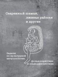 Cover Сваренный шаман, лживая рабыня и другие. Задачи по культурной антропологии, фольклористике и социолингвистике