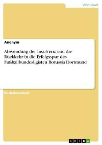 Cover Abwendung der Insolvenz und die Rückkehr in die Erfolgsspur des Fußballbundesligisten Borussia Dortmund