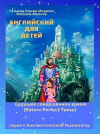 Cover Английский для детей. Будущее совершенное время (Future Perfect Tense). Серия © Лингвистический Реаниматор