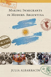 Cover Making Immigrants in Modern Argentina