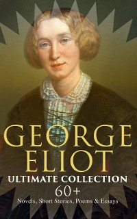 Cover GEORGE ELIOT Ultimate Collection: 60+ Novels, Short Stories, Poems & Essays
