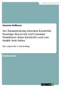 Cover Der Zusammenhang zwischen Kreativität, bösartiger Kreativität und Consumer Punishment. Kann Kreativität auch eine dunkle Seite haben
