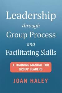 Cover Leadership Through Group Process and Facilitating Skills