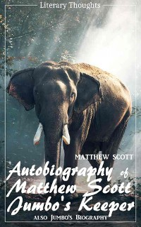 Cover Autobiography of Matthew Scott, Jumbo's Keeper; also Jumbo's Biography (Matthew Scott) - illustrated - (Literary Thoughts Edition)