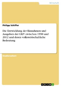 Cover Die Entwicklung der Einnahmen und Ausgaben der GKV zwischen 1990 und 2012 und deren volkswirtschaftliche Bedeutung