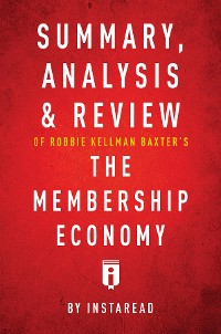 Cover Summary, Analysis & Review of Robbie Kellman Baxter's The Membership Economy by Instaread