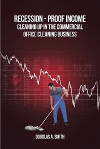 Cover Recession-Proof Income: Cleaning Up in the Commercial Office Cleaning Business