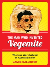 Cover The Man Who Invented Vegemite