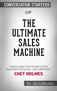 Cover The Ultimate Sales Machine: Turbocharge Your Business with Relentless Focus on 12 Key Strategies by Chet Holmes | Conversation Starters