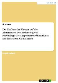 Cover Der Einfluss des Wetters auf die Aktienkurse. Die Bedeutung von psychologischen Aspekten und Emotionen am deutschen Kapitalmarkt