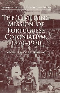 Cover The 'Civilising Mission' of Portuguese Colonialism, 1870-1930
