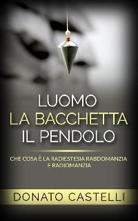 Cover L'uomo la Bacchetta il Pendolo - Che cosa è la Radiestesia Rabdomanzia e Radiomanzia