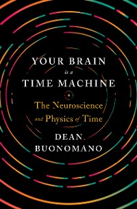 Cover Your Brain Is a Time Machine: The Neuroscience and Physics of Time