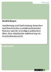 Cover Annäherung und Entfremdung deutscher und französischer sozialdemokratischer Parteien und der jeweiligen politischen Mitte. Eine didaktische Aufbereitung im Geschichtsunterricht