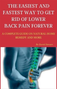 Cover The Easiest and Fastest Way to Get Rid of Lower Back Pain Forever: A Complete Guide on Natural Home Remedy and More