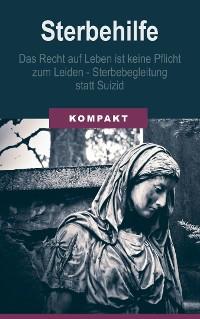 Cover Sterbehilfe: Das Recht auf Leben ist keine Pflicht zum Leiden - Sterbebegleitung statt Suizid
