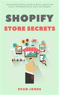 Cover Shopify Store Secrets: The Essential Startup Guide to Build, Launch and Grow a Profitable Online Store with Shopify