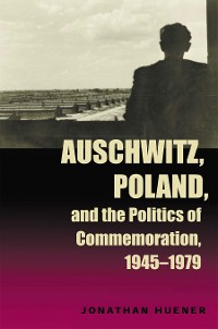 Cover Auschwitz, Poland, and the Politics of Commemoration, 1945–1979