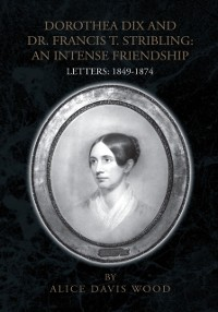Cover Dorothea Dix and Dr. Francis T. Stribling: an Intense Friendship
