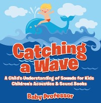 Cover Catching a Wave - A Child's Understanding of Sounds for Kids - Children's Acoustics & Sound Books