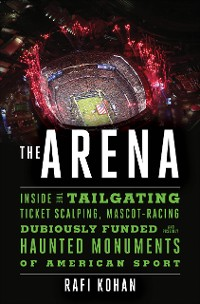 Cover The Arena: Inside the Tailgating, Ticket-Scalping, Mascot-Racing, Dubiously Funded, and Possibly Haunted Monuments of American Sport