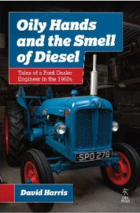 Cover Oily Hands and the Smell of Diesel: Tales of a Ford Dealer Engineer in the 1960s