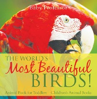 Cover The World's Most Beautiful Birds! Animal Book for Toddlers | Children's Animal Books