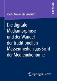 Cover Die digitale Mediamorphose und der Wandel der traditionellen Massenmedien aus Sicht der Medienökonomie