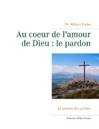Cover Au coeur de l'amour de Dieu : le pardon
