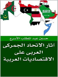 Cover الاتحاد الجمركى العربى و آثاره على الاقتصاديات العربية