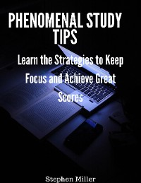 Cover Phenomenal Study Tips: Learn the Strategies to Keep Focus and Achieve Great Scores