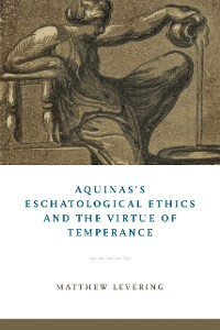 Cover Aquinas's Eschatological Ethics and the Virtue of Temperance