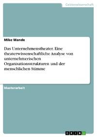 Cover Das Unternehmenstheater. Eine theaterwissenschaftliche Analyse von unternehmerischen Organisationsstrukturen und der menschlichen Stimme