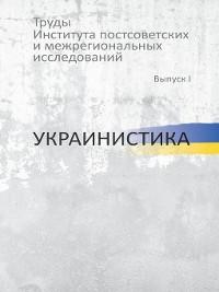 Cover Труды Института постсоветских и региональных исследований. Выпуск I. Украинистика