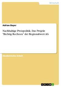 """Cover Nachhaltige Preispolitik. Das Projekt """"Richtig Rechnen"""" der Regionalwert AG"""