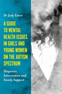 Cover A Guide to Mental Health Issues in Girls and Young Women on the Autism Spectrum
