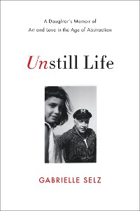 Cover Unstill Life: A Daughter's Memoir of Art and Love in the Age of Abstraction