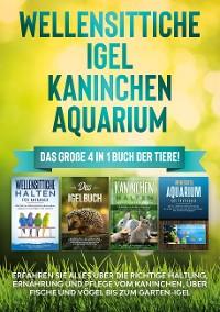 Cover Wellensittiche   Igel   Kaninchen   Aquarium: Das große 4 in 1 Buch der Tiere! Erfahren Sie alles über die richtige Haltung, Ernährung und Pflege vom Kaninchen, über Fische und Vögel bis zum Garten-Igel