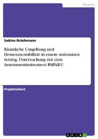 Cover Räumliche Umgebung und Demenzsensibilität in einem stationären Setting. Untersuchung mit dem Assessmentinstrument PAPAR©